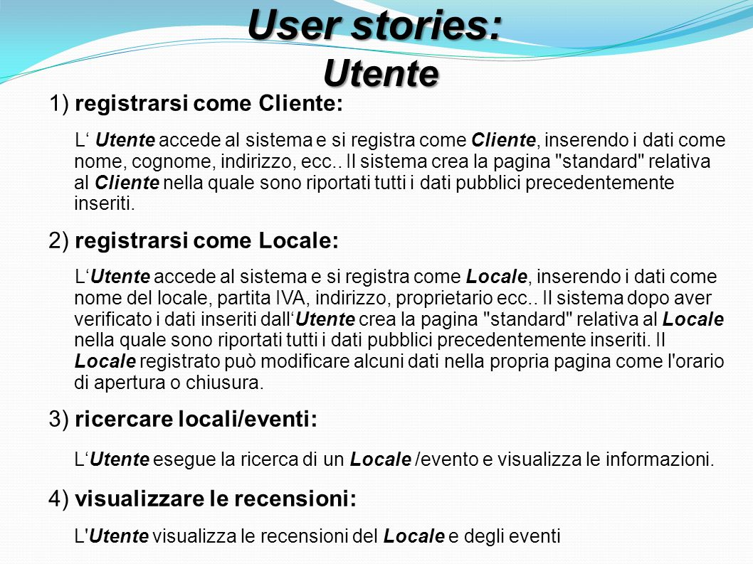 User stories: Utente Utente 1) registrarsi come Cliente: L Utente accede al sistema e si registra come Cliente, inserendo i dati come nome, cognome, indirizzo, ecc..