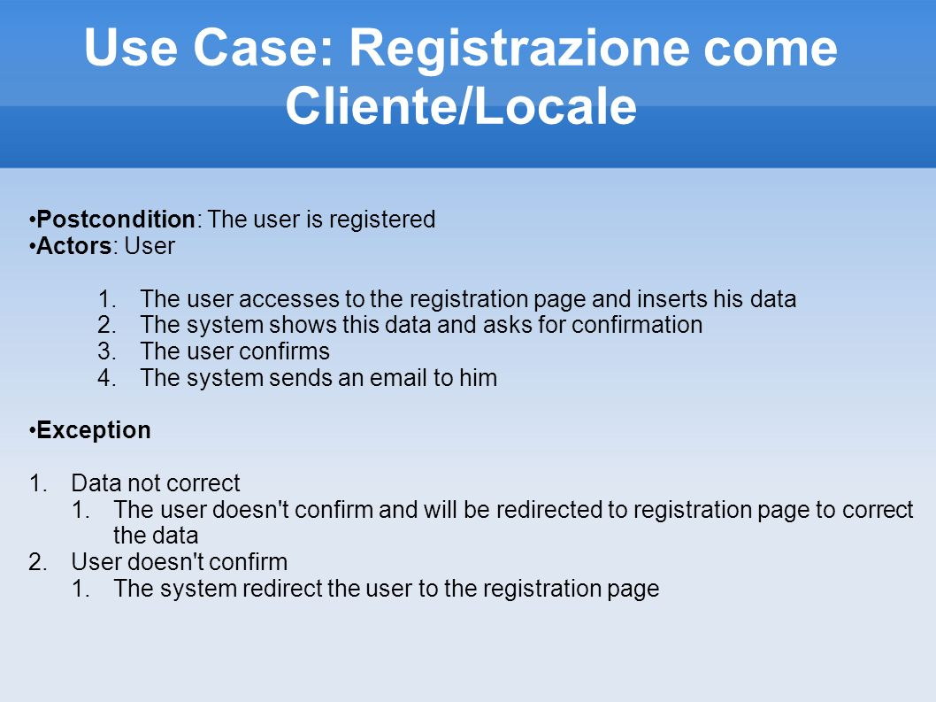 Use Case: Registrazione come Cliente/Locale Postcondition: The user is registered Actors: User 1.The user accesses to the registration page and inserts his data 2.The system shows this data and asks for confirmation 3.The user confirms 4.The system sends an email to him Exception 1.Data not correct 1.The user doesn t confirm and will be redirected to registration page to correct the data 2.User doesn t confirm 1.The system redirect the user to the registration page