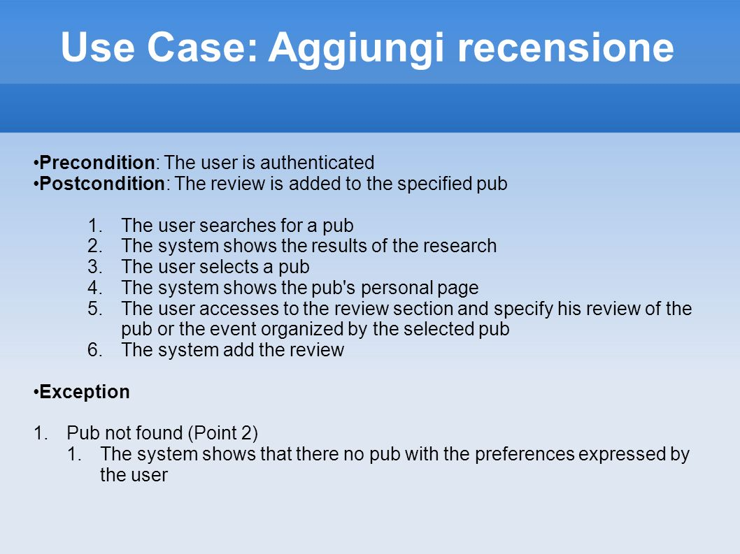 Use Case: Aggiungi recensione Precondition: The user is authenticated Postcondition: The review is added to the specified pub 1.The user searches for