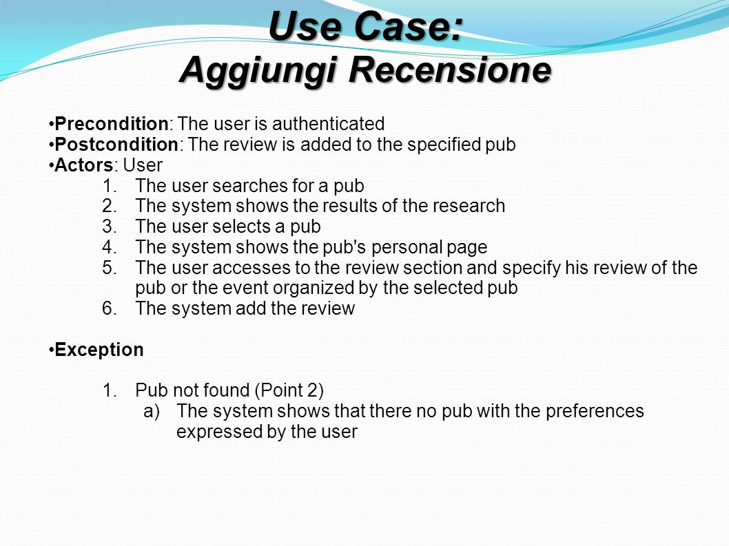 Use Case: Aggiungi Recensione Precondition: The user is authenticated Postcondition: The review is added to the specified pub Actors: User 1.The user searches for a pub 2.The system shows the results of the research 3.The user selects a pub 4.The system shows the pub s personal page 5.The user accesses to the review section and specify his review of the pub or the event organized by the selected pub 6.The system add the review Exception 1.Pub not found (Point 2) a)The system shows that there no pub with the preferences expressed by the user