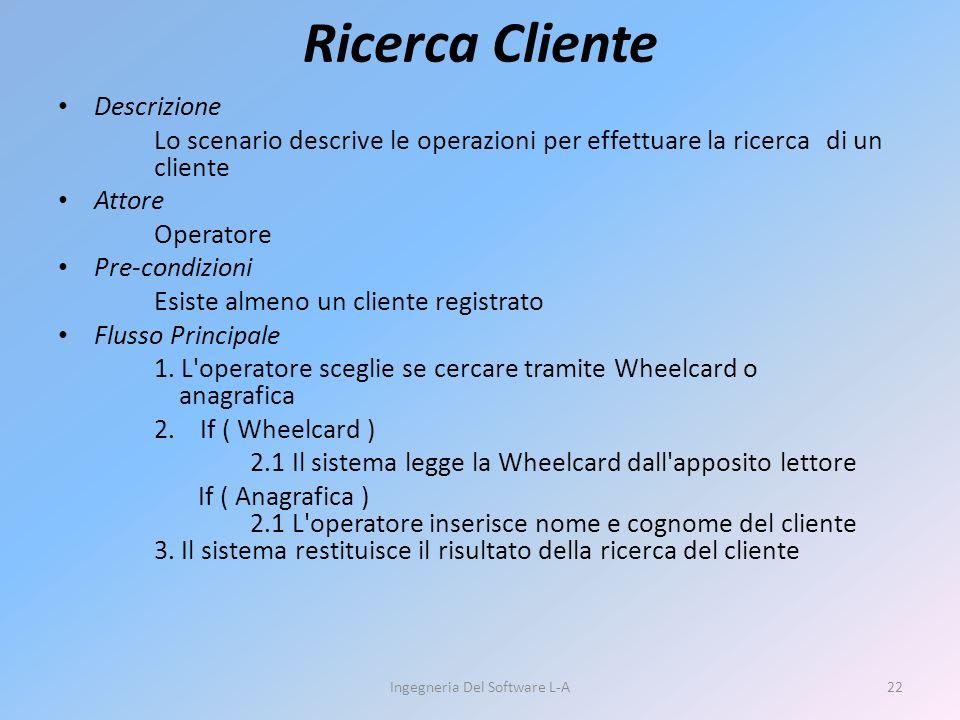 Ricerca Cliente Descrizione Lo scenario descrive le operazioni per effettuare la ricerca di un cliente Attore Operatore Pre-condizioni Esiste almeno un cliente registrato Flusso Principale 1.