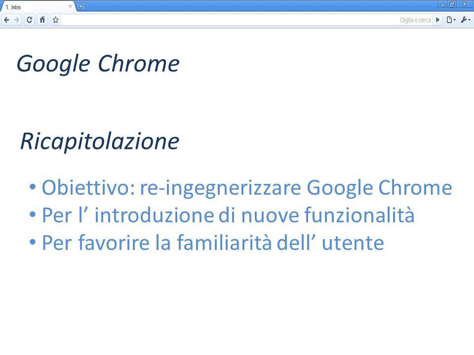 Google Chrome Obiettivo: re-ingegnerizzare Google Chrome Per l introduzione di nuove funzionalità Per favorire la familiarità dell utente Ricapitolazione