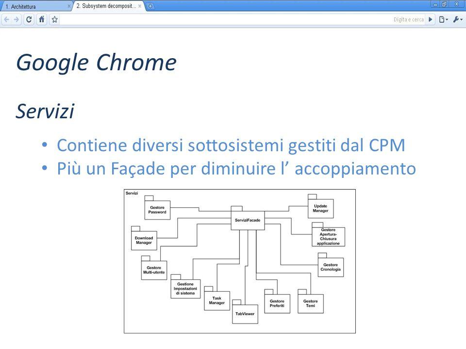 Google Chrome Contiene diversi sottosistemi gestiti dal CPM Più un Façade per diminuire l accoppiamento Servizi