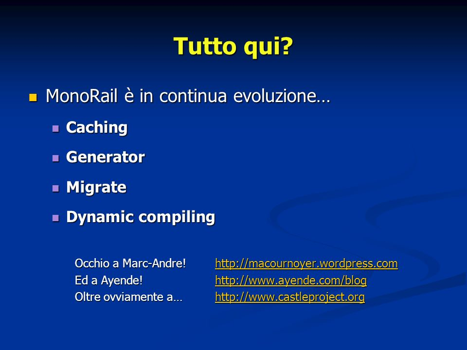 MonoRail è in continua evoluzione… MonoRail è in continua evoluzione… Caching Caching Generator Generator Migrate Migrate Dynamic compiling Dynamic compiling Occhio a Marc-Andre!http://macournoyer.wordpress.com http://macournoyer.wordpress.com Ed a Ayende.