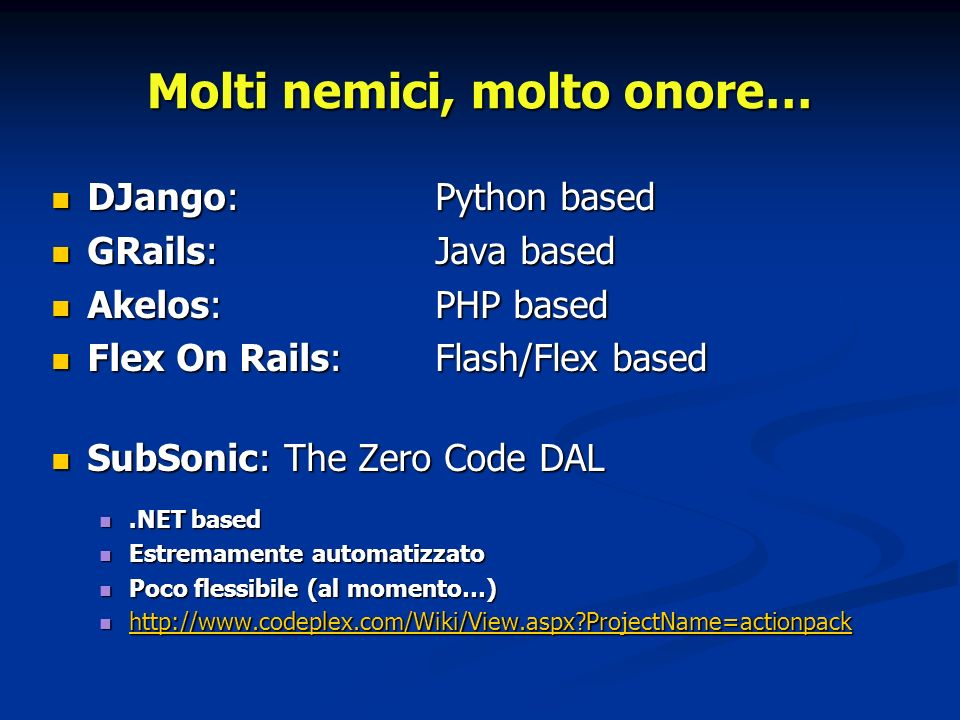 Molti nemici, molto onore… DJango: Python based DJango: Python based GRails: Java based GRails: Java based Akelos: PHP based Akelos: PHP based Flex On Rails:Flash/Flex based Flex On Rails:Flash/Flex based SubSonic: The Zero Code DAL SubSonic: The Zero Code DAL.NET based.NET based Estremamente automatizzato Estremamente automatizzato Poco flessibile (al momento…) Poco flessibile (al momento…) http://www.codeplex.com/Wiki/View.aspx ProjectName=actionpack http://www.codeplex.com/Wiki/View.aspx ProjectName=actionpack http://www.codeplex.com/Wiki/View.aspx ProjectName=actionpack