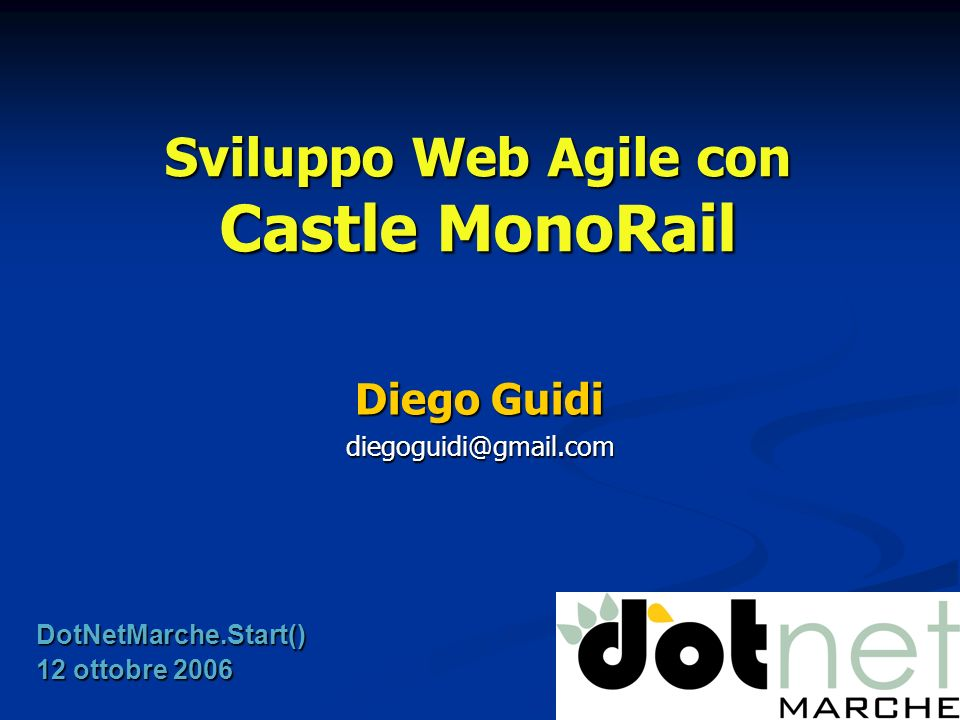 Sviluppo Web Agile con Castle MonoRail Diego Guidi diegoguidi@gmail.com DotNetMarche.Start() 12 ottobre 2006
