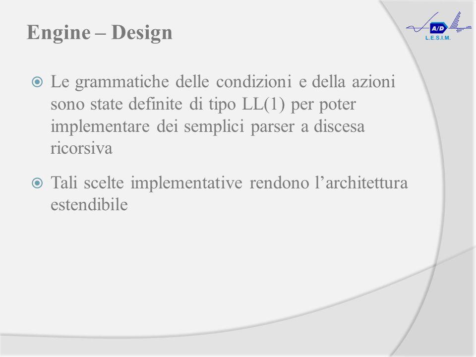 Engine – Design Le grammatiche delle condizioni e della azioni sono state definite di tipo LL(1) per poter implementare dei semplici parser a discesa ricorsiva Tali scelte implementative rendono larchitettura estendibile