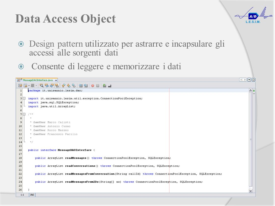Data Access Object Design pattern utilizzato per astrarre e incapsulare gli accessi alle sorgenti dati Consente di leggere e memorizzare i dati