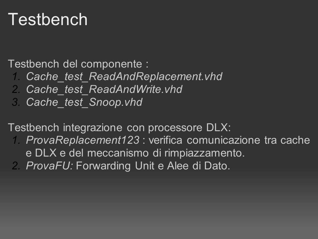 Testbench Testbench del componente : 1.Cache_test_ReadAndReplacement.vhd 2.Cache_test_ReadAndWrite.vhd 3.Cache_test_Snoop.vhd Testbench integrazione c