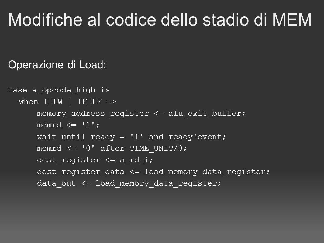 Modifiche al codice dello stadio di MEM Operazione di Store: when I_SW | IF_SF => dest_register 0 ); dest_register_data 0 ); data_out <= alu_exit_buffer; store_memory_data_register <= memory_data_register_buffer; memory_address_register <= alu_exit_buffer; memwr <= 1 ; wait until ready = 1 and ready event; memwr <= 0 after TIME_UNIT/3;