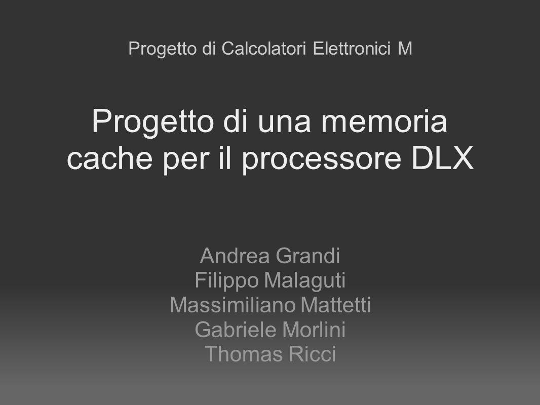 Progetto di una memoria cache per il processore DLX Andrea Grandi Filippo Malaguti Massimiliano Mattetti Gabriele Morlini Thomas Ricci Progetto di Cal