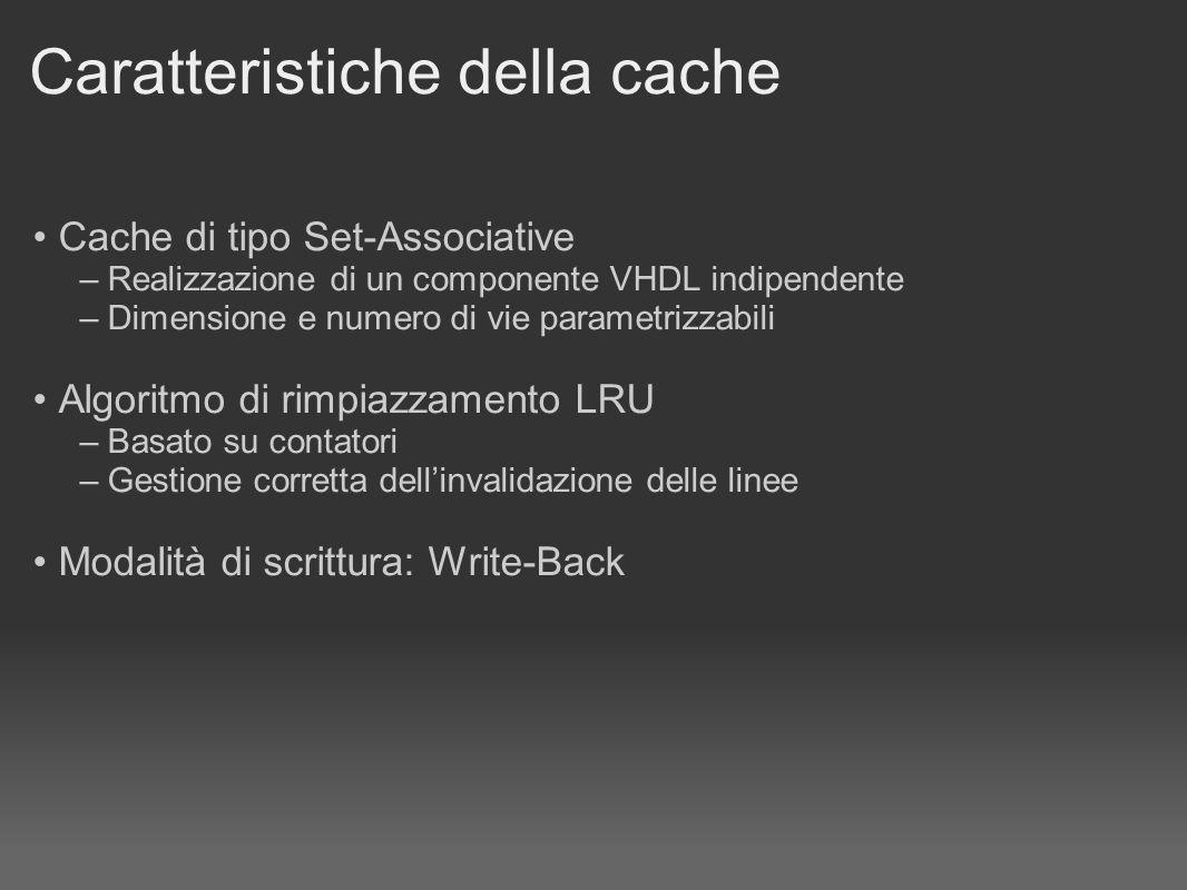 Caratteristiche della cache Cache di tipo Set-Associative – Realizzazione di un componente VHDL indipendente – Dimensione e numero di vie parametrizzabili Algoritmo di rimpiazzamento LRU – Basato su contatori – Gestione corretta dellinvalidazione delle linee Modalità di scrittura: Write-Back