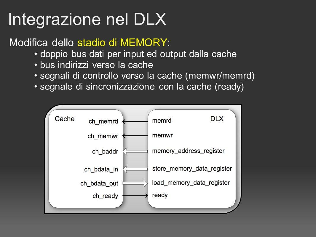 Integrazione nel DLX Modifica dello stadio di MEMORY: doppio bus dati per input ed output dalla cache bus indirizzi verso la cache segnali di controllo verso la cache (memwr/memrd) segnale di sincronizzazione con la cache (ready)