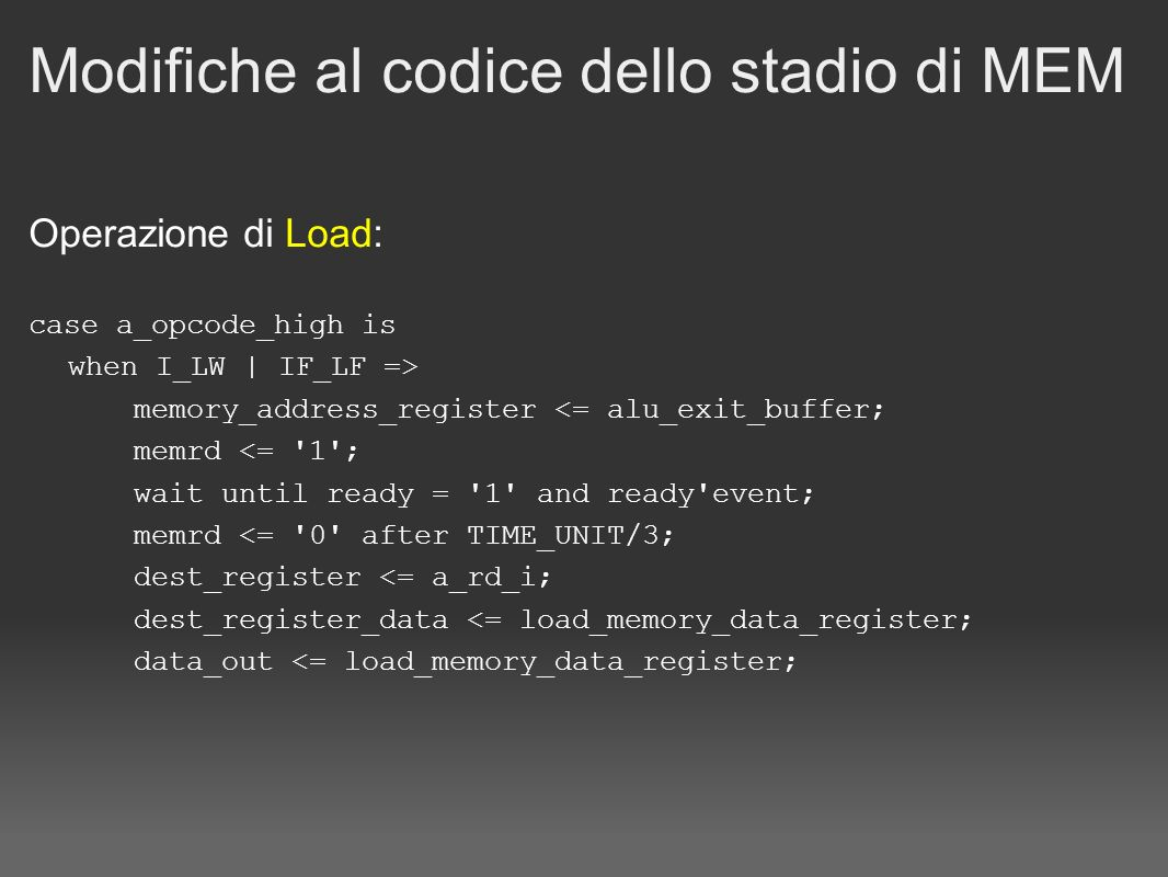 Modifiche al codice dello stadio di MEM Operazione di Load: case a_opcode_high is when I_LW | IF_LF => memory_address_register <= alu_exit_buffer; mem