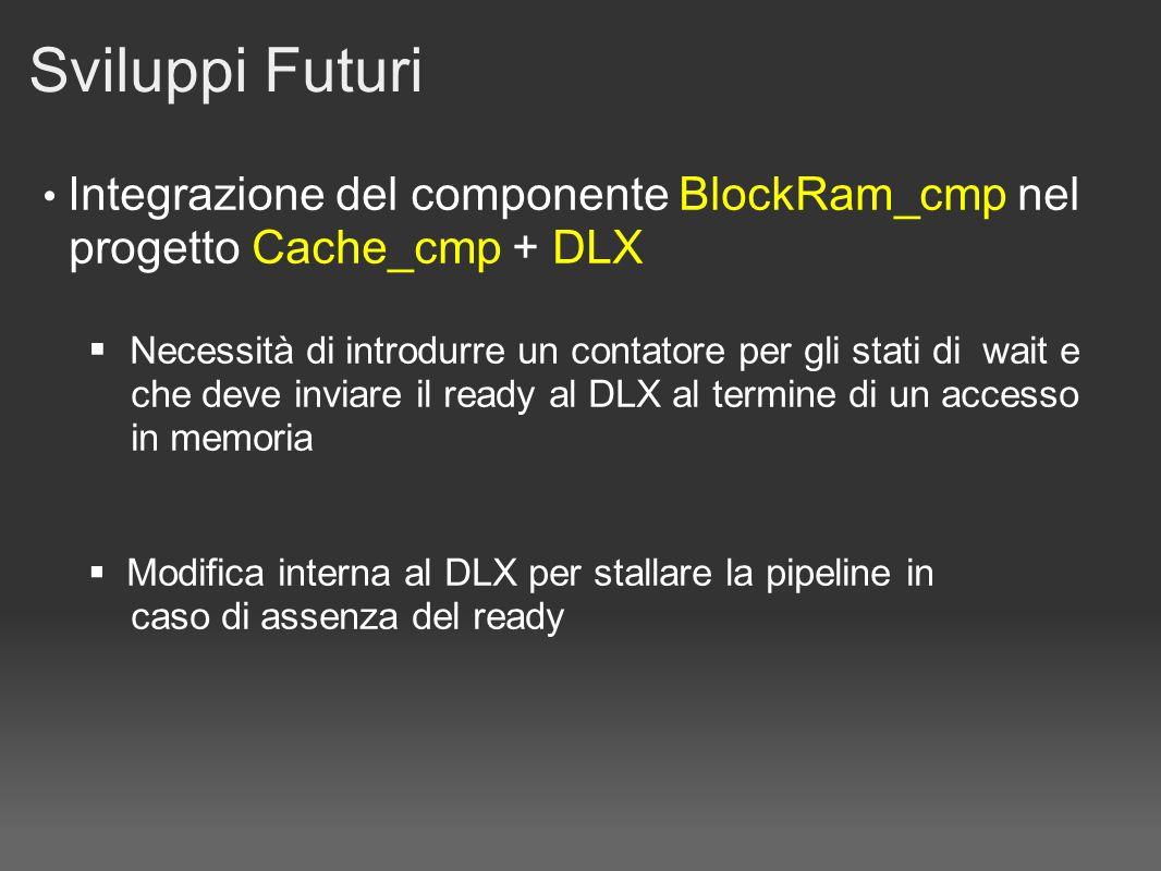 Sviluppi Futuri Integrazione del componente BlockRam_cmp nel progetto Cache_cmp + DLX Necessità di introdurre un contatore per gli stati di wait e che deve inviare il ready al DLX al termine di un accesso in memoria Modifica interna al DLX per stallare la pipeline in caso di assenza del ready