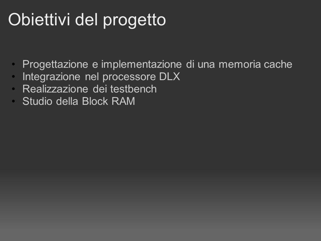 Obiettivi del progetto Progettazione e implementazione di una memoria cache Integrazione nel processore DLX Realizzazione dei testbench Studio della Block RAM