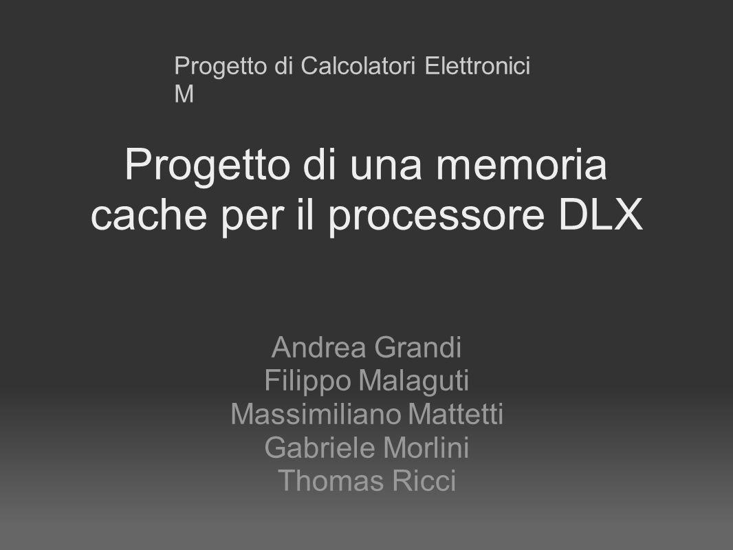 Progetto di una memoria cache per il processore DLX Andrea Grandi Filippo Malaguti Massimiliano Mattetti Gabriele Morlini Thomas Ricci Progetto di Calcolatori Elettronici M