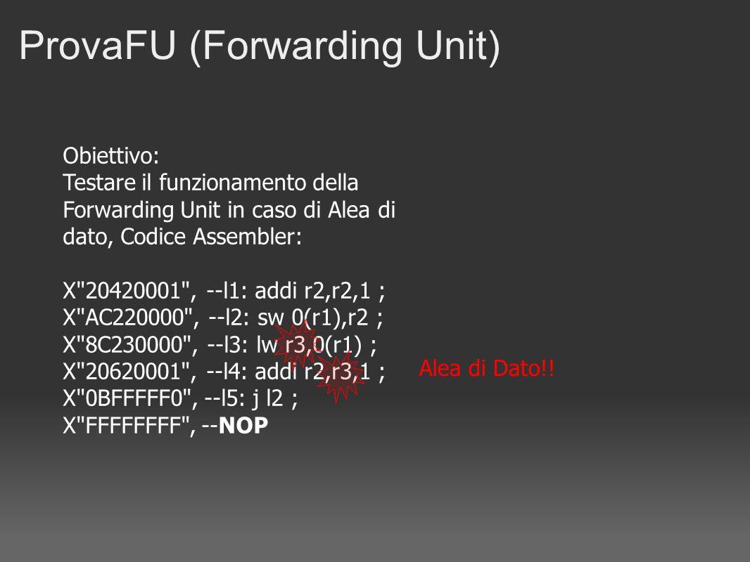Obiettivo: Testare il funzionamento della Forwarding Unit in caso di Alea di dato, Codice Assembler: X 20420001 , --l1: addi r2,r2,1 ; X AC220000 , --l2: sw 0(r1),r2 ; X 8C230000 , --l3: lw r3,0(r1) ; X 20620001 , --l4: addi r2,r3,1 ; X 0BFFFFF0 , --l5: j l2 ; X FFFFFFFF , --NOP ProvaFU (Forwarding Unit) Alea di Dato!!