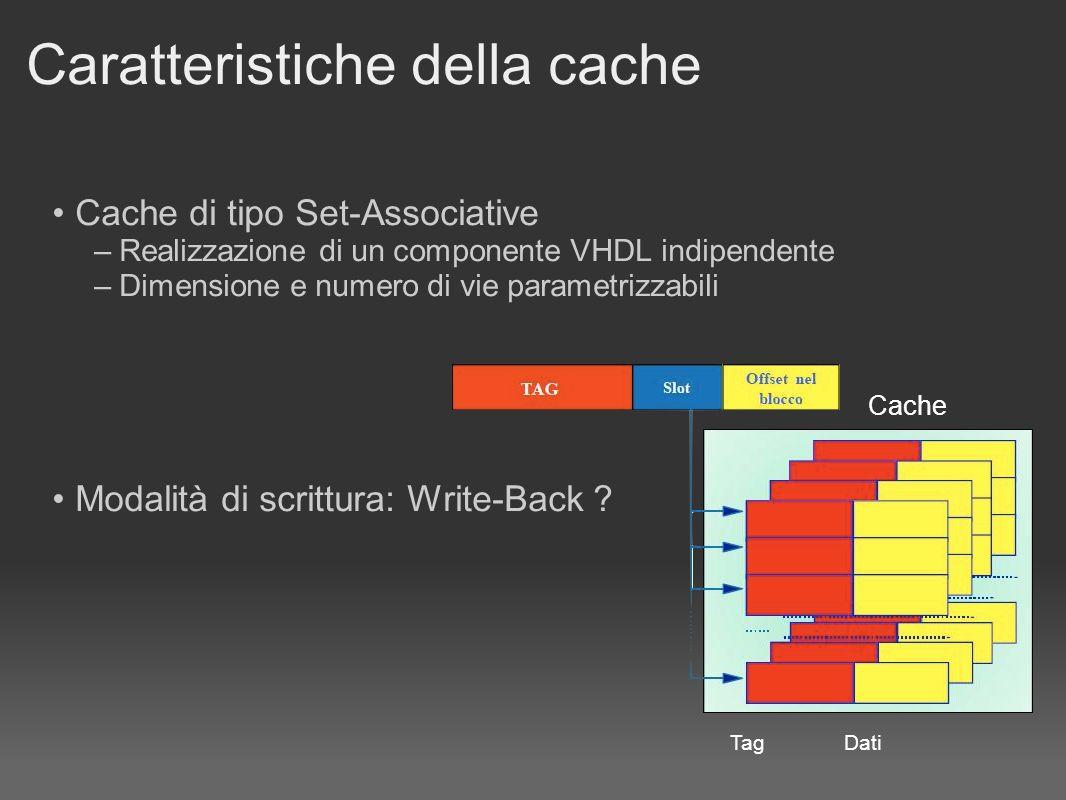 Caratteristiche della cache Cache di tipo Set-Associative – Realizzazione di un componente VHDL indipendente – Dimensione e numero di vie parametrizzabili Modalità di scrittura: Write-Back .