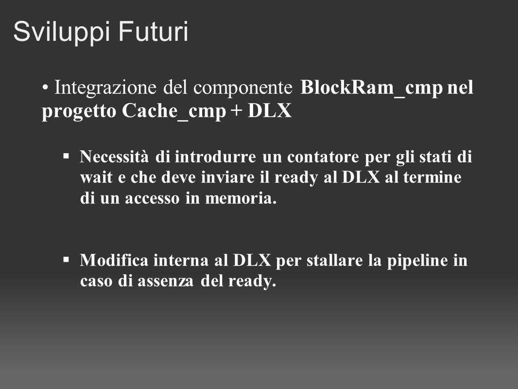 Sviluppi Futuri Integrazione del componente BlockRam_cmp nel progetto Cache_cmp + DLX Necessità di introdurre un contatore per gli stati di wait e che deve inviare il ready al DLX al termine di un accesso in memoria.