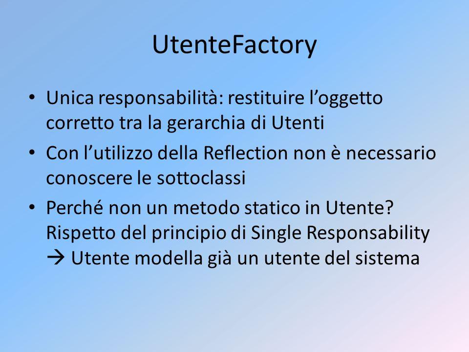 UtenteFactory Unica responsabilità: restituire loggetto corretto tra la gerarchia di Utenti Con lutilizzo della Reflection non è necessario conoscere le sottoclassi Perché non un metodo statico in Utente.