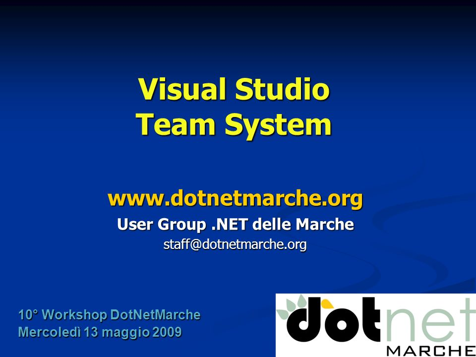 Visual Studio Team System www.dotnetmarche.org User Group.NET delle Marche staff@dotnetmarche.org 10° Workshop DotNetMarche Mercoledì 13 maggio 2009