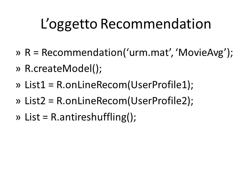 Loggetto Recommendation »R = Recommendation(urm.mat, MovieAvg); »R.createModel(); »List1 = R.onLineRecom(UserProfile1); »List2 = R.onLineRecom(UserProfile2); »List = R.antireshuffling();
