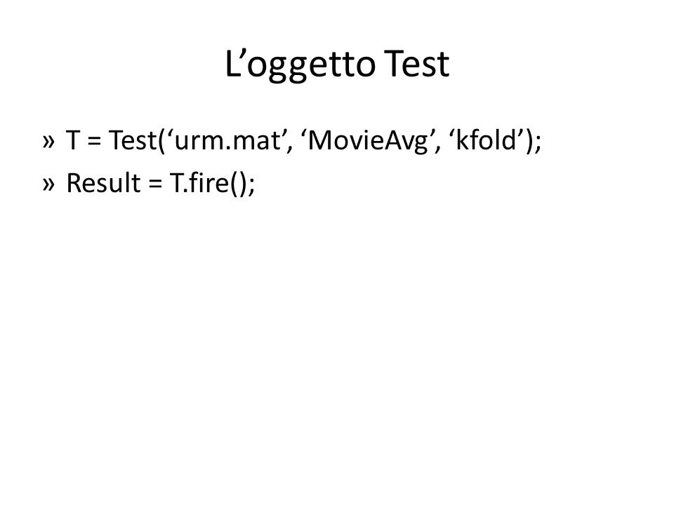 Loggetto Test »T = Test(urm.mat, MovieAvg, kfold); »Result = T.fire();