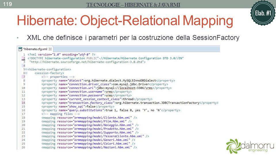 Hibernate: Object-Relational Mapping XML che definisce i parametri per la costruzione della SessionFactory TECNOLOGIE – HIBERNATE & JAVA RMI 119