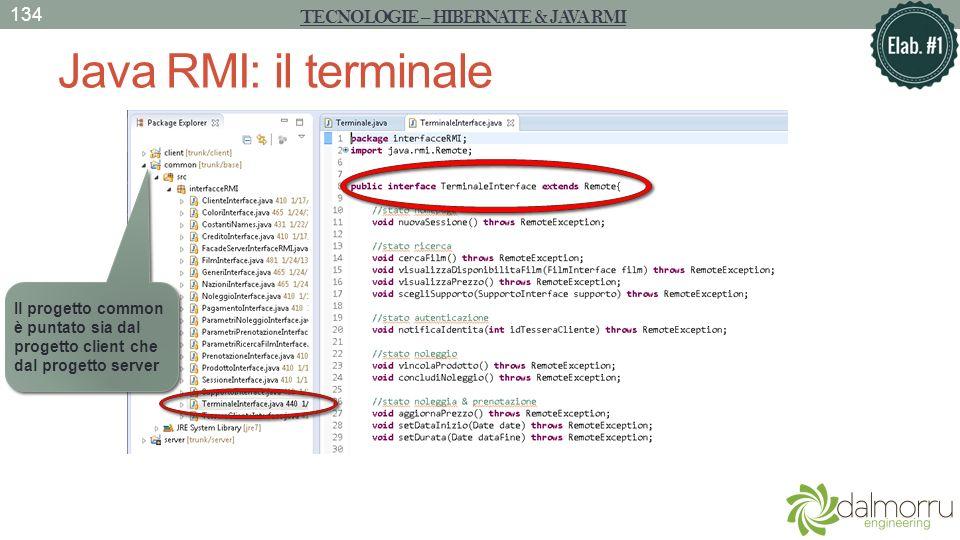 Java RMI: il terminale TECNOLOGIE – HIBERNATE & JAVA RMI 134 Il progetto common è puntato sia dal progetto client che dal progetto server
