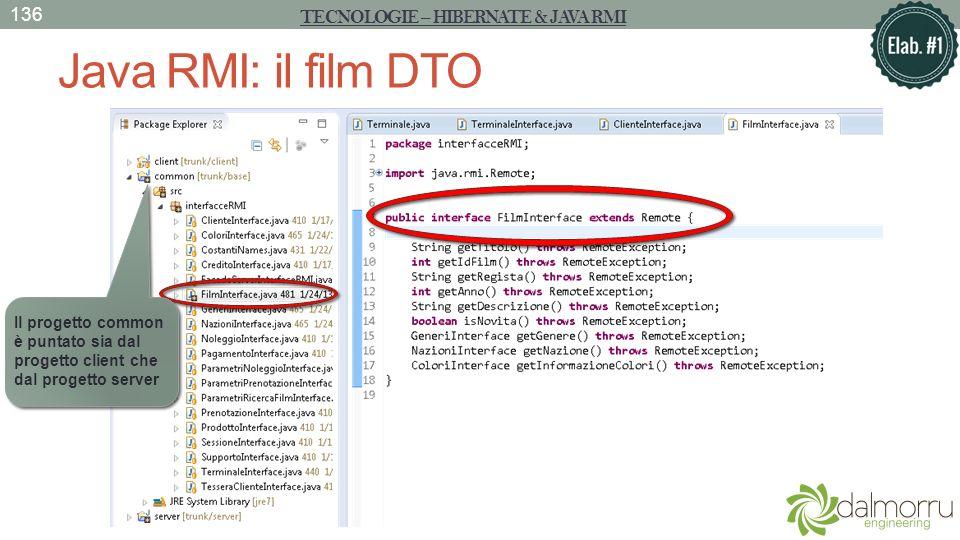 Java RMI: il film DTO TECNOLOGIE – HIBERNATE & JAVA RMI 136 Il progetto common è puntato sia dal progetto client che dal progetto server