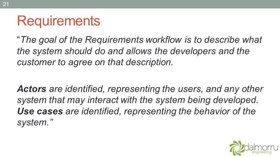 Requirements The goal of the Requirements workflow is to describe what the system should do and allows the developers and the customer to agree on tha