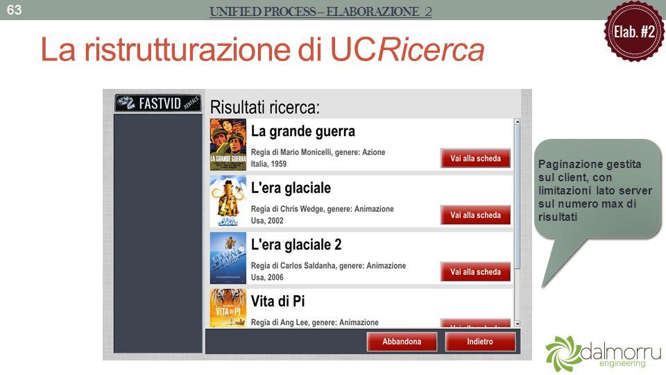 La ristrutturazione di UCRicerca UNIFIED PROCESS – ELABORAZIONE 2 63 Paginazione gestita sul client, con limitazioni lato server sul numero max di ris