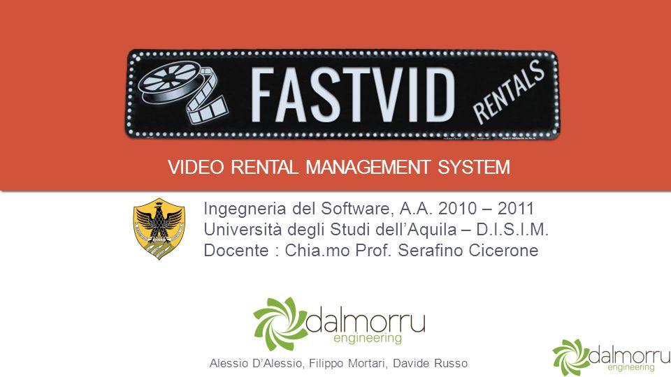 VIDEO RENTAL MANAGEMENT SYSTEM Ingegneria del Software, A.A. 2010 – 2011 Università degli Studi dellAquila – D.I.S.I.M. Docente : Chia.mo Prof. Serafi