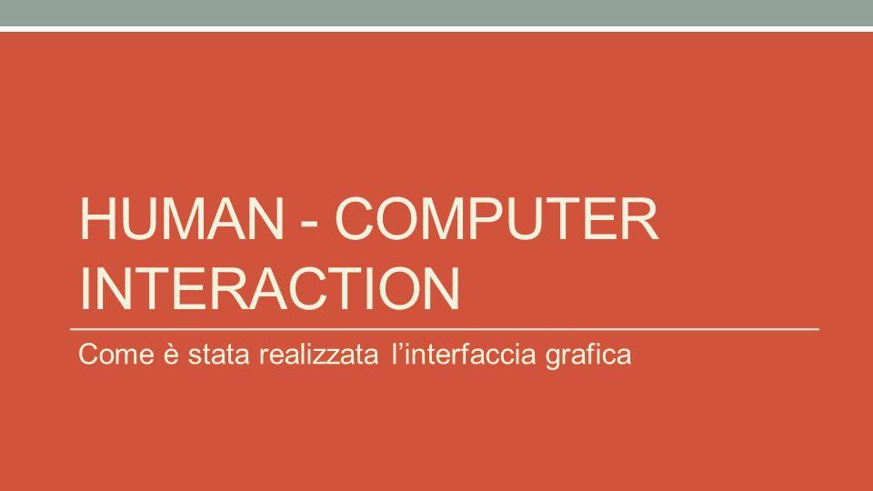 HUMAN - COMPUTER INTERACTION Come è stata realizzata linterfaccia grafica