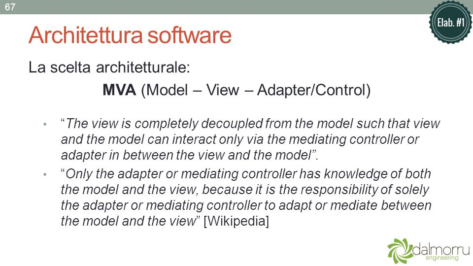 Architettura software La scelta architetturale: MVA (Model – View – Adapter/Control) The view is completely decoupled from the model such that view an