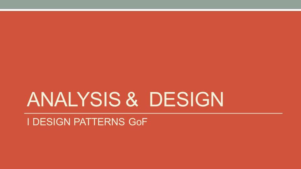ANALYSIS & DESIGN I DESIGN PATTERNS GoF