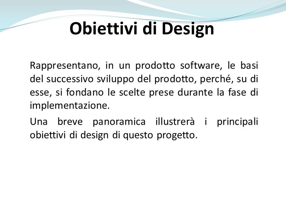 Obiettivi di Design Rappresentano, in un prodotto software, le basi del successivo sviluppo del prodotto, perché, su di esse, si fondano le scelte prese durante la fase di implementazione.