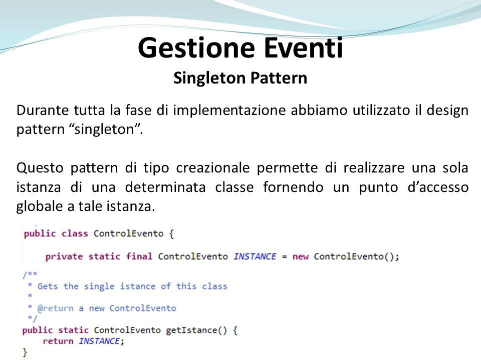 Gestione Eventi Singleton Pattern Durante tutta la fase di implementazione abbiamo utilizzato il design pattern singleton.