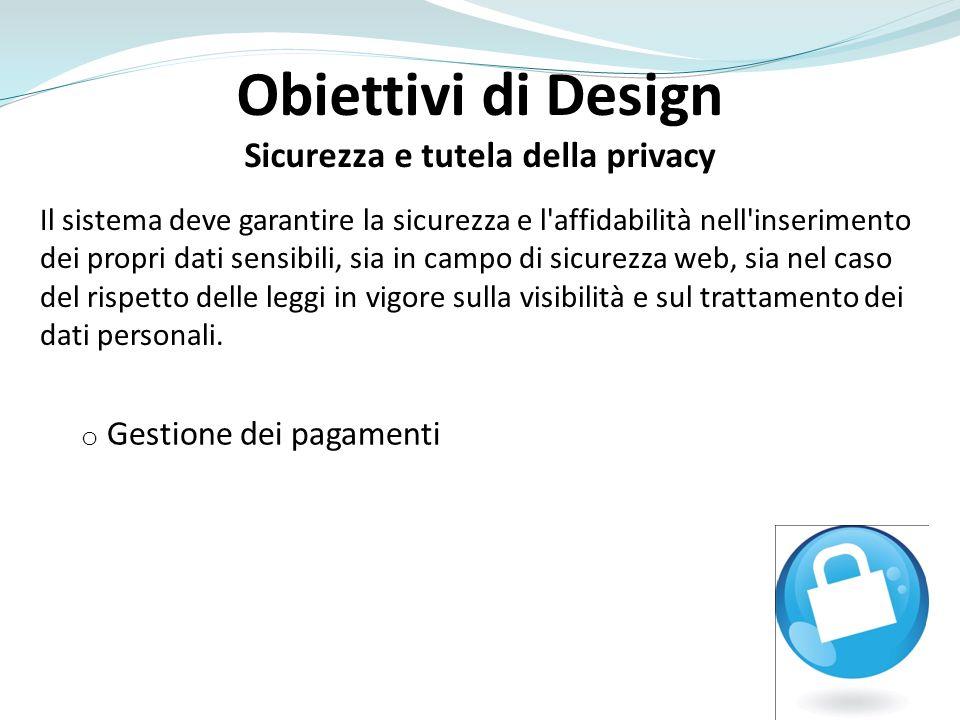 Obiettivi di Design Sicurezza e tutela della privacy Il sistema deve garantire la sicurezza e l affidabilità nell inserimento dei propri dati sensibili, sia in campo di sicurezza web, sia nel caso del rispetto delle leggi in vigore sulla visibilità e sul trattamento dei dati personali.