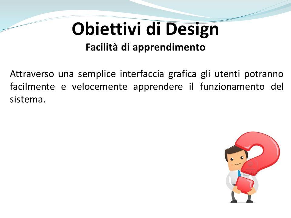 Obiettivi di Design Facilità di apprendimento Attraverso una semplice interfaccia grafica gli utenti potranno facilmente e velocemente apprendere il funzionamento del sistema.