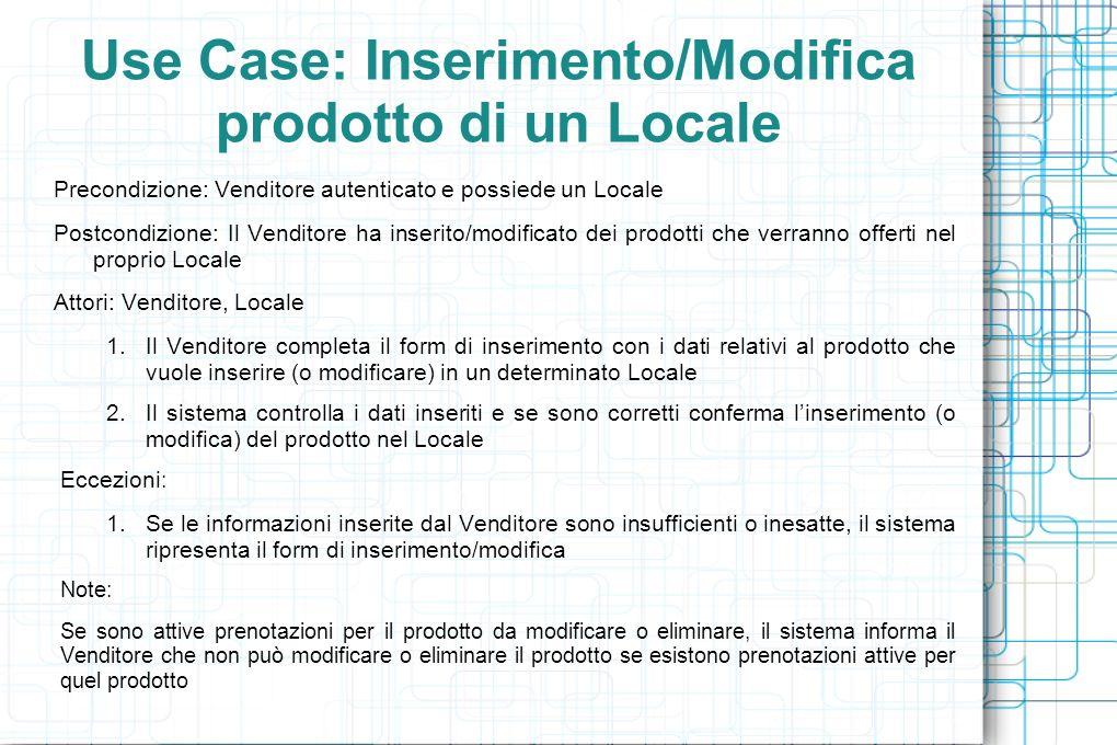 Use Case: Inserimento/Modifica prodotto di un Locale Precondizione: Venditore autenticato e possiede un Locale Postcondizione: Il Venditore ha inserito/modificato dei prodotti che verranno offerti nel proprio Locale Attori: Venditore, Locale 1.Il Venditore completa il form di inserimento con i dati relativi al prodotto che vuole inserire (o modificare) in un determinato Locale 2.Il sistema controlla i dati inseriti e se sono corretti conferma linserimento (o modifica) del prodotto nel Locale Eccezioni : 1.Se le informazioni inserite dal Venditore sono insufficienti o inesatte, il sistema ripresenta il form di inserimento/modifica Note: Se sono attive prenotazioni per il prodotto da modificare o eliminare, il sistema informa il Venditore che non può modificare o eliminare il prodotto se esistono prenotazioni attive per quel prodotto