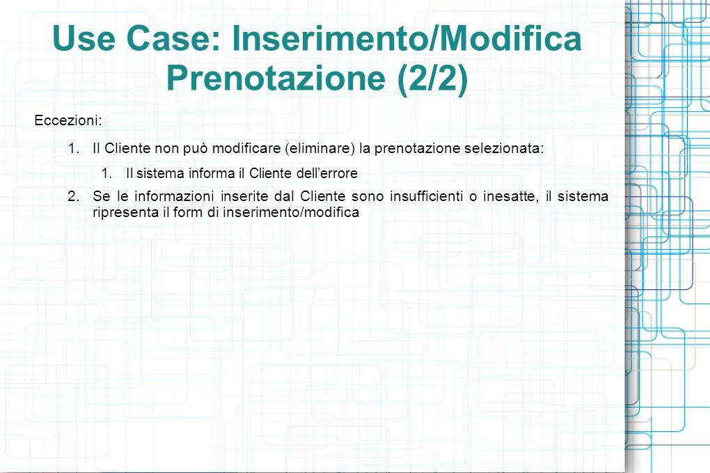 Use Case: Inserimento/Modifica Prenotazione (2/2) Eccezioni: 1.Il Cliente non può modificare (eliminare) la prenotazione selezionata: 1.Il sistema informa il Cliente dellerrore 2.Se le informazioni inserite dal Cliente sono insufficienti o inesatte, il sistema ripresenta il form di inserimento/modifica