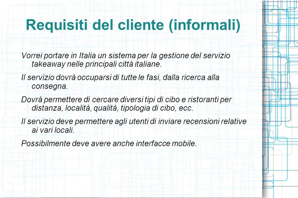 Use Case: Inserimento/Modifica Prenotazione (1/2) Precondizione: Cliente registrato Postcondizione: Il Cliente ha effettuato/modificato un prenotazione Attori: Cliente, Locale 1.Il Cliente vuole inserire un nuova prenotazione: 1.Il Cliente sceglie un prodotto offerto da un Locale 2.Il sistema verifica che il prodotto sia disponibile e conferma lavvenuta prenotazione 2.Il Cliente vuole modificare (o eliminare) una prenotazione : 1.Il Cliente sceglie quale delle proprie prenotazioni vuole modificare (o eliminare) 2.Il sistema verifica che il Cliente possa modificare (o eliminare) la prenotazione 3.Il Cliente modifica la prenotazione (o conferma leliminazione) 4.Il sistema verifica la modifica effettuata e in caso positivo avvisa del completamento della modifica (o eliminazione)