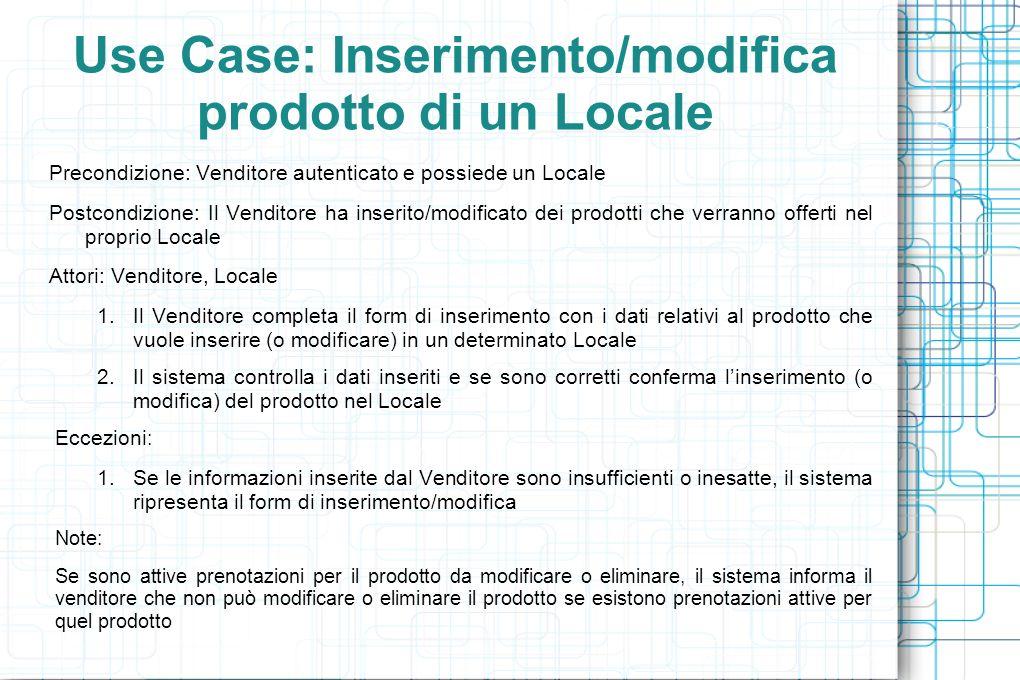 Use Case: Inserimento/Modifica Prenotazione (1/2) Precondizione: Cliente registrato Postcondizione: Il Cliente ha effettuato/modificato un prenotazione Attori: Cliente,Locale 1.Il Cliente vuole inserire un nuova prenotazione: 1.Il Cliente sceglie un prodotto offerto da un Locale 2.Il sistema verifica che il prodotto sia disponibile e conferma lavvenuta prenotazione 2.Il Cliente vuole modificare (o eliminare) una prenotazione : 1.Il Cliente sceglie quale delle proprie prenotazioni vuole modificare (o eliminare) 2.Il sistema verifica che il Cliente possa modificare (o eliminare) la prenotazione 3.Il Cliente modifica la prenotazione (o conferma leliminazione) 4.Il sistema verifica la modifica effettuata e in caso positivo avvisa del completamento della modifica (o eliminazione)