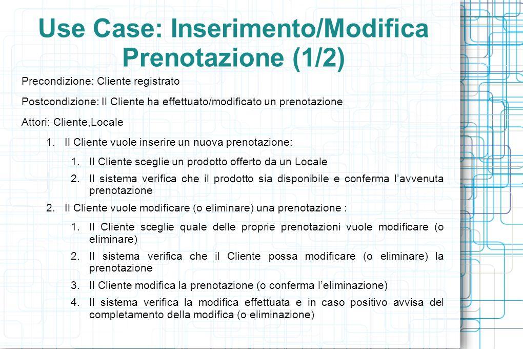 Use Case: Inserimento/Modifica Prenotazione (1/2) Eccezioni: 1.Il Cliente non può modificare (eliminare) la prenotazione selezionata: 1.Il sistema informa il Cliente dellerrore 2.Se le informazioni inserite dal Cliente sono insufficienti o inesatte, il sistema ripresenta il form di inserimento/modifica