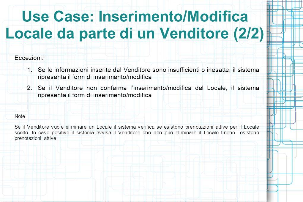 Use Case: Inserimento/Modifica Locale da parte di un Venditore (2/2) Eccezioni: 1.Se le informazioni inserite dal Venditore sono insufficienti o inesatte, il sistema ripresenta il form di inserimento/modifica 2.Se il Venditore non conferma linserimento/modifica del Locale, il sistema ripresenta il form di inserimento/modifica Note Se il Venditore vuole eliminare un Locale il sistema verifica se esistono prenotazioni attive per il Locale scelto.