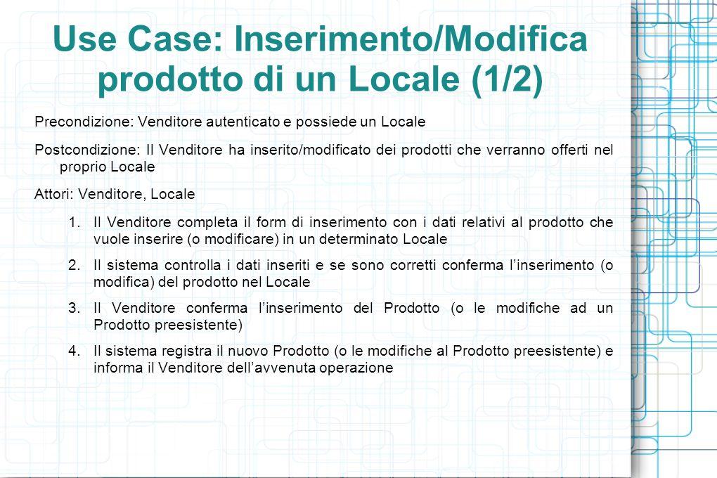 Use Case: Inserimento/Modifica prodotto di un Locale (1/2) Precondizione: Venditore autenticato e possiede un Locale Postcondizione: Il Venditore ha inserito/modificato dei prodotti che verranno offerti nel proprio Locale Attori: Venditore, Locale 1.Il Venditore completa il form di inserimento con i dati relativi al prodotto che vuole inserire (o modificare) in un determinato Locale 2.Il sistema controlla i dati inseriti e se sono corretti conferma linserimento (o modifica) del prodotto nel Locale 3.Il Venditore conferma linserimento del Prodotto (o le modifiche ad un Prodotto preesistente) 4.Il sistema registra il nuovo Prodotto (o le modifiche al Prodotto preesistente) e informa il Venditore dellavvenuta operazione
