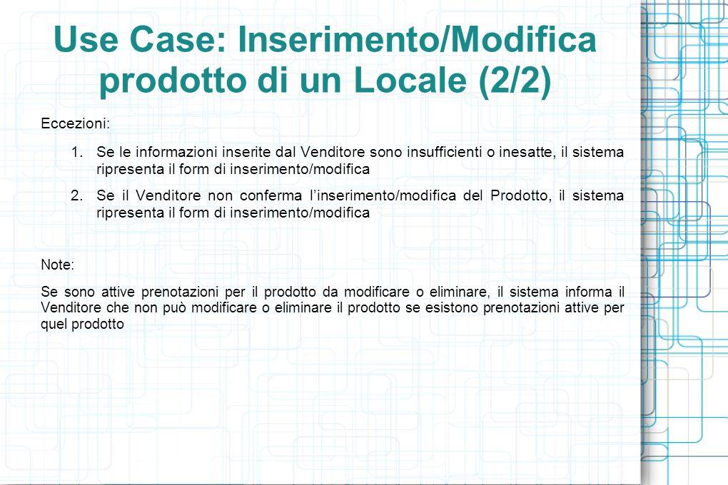 Use Case: Inserimento/Modifica prodotto di un Locale (2/2) Eccezioni : 1.Se le informazioni inserite dal Venditore sono insufficienti o inesatte, il sistema ripresenta il form di inserimento/modifica 2.Se il Venditore non conferma linserimento/modifica del Prodotto, il sistema ripresenta il form di inserimento/modifica Note: Se sono attive prenotazioni per il prodotto da modificare o eliminare, il sistema informa il Venditore che non può modificare o eliminare il prodotto se esistono prenotazioni attive per quel prodotto