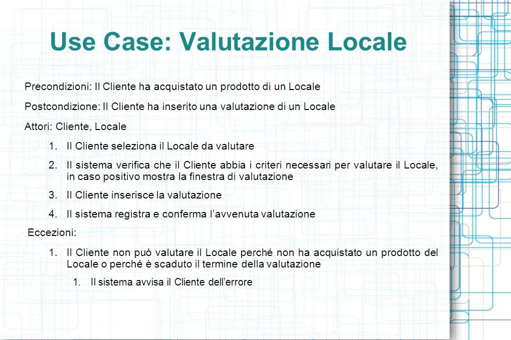 Use Case: Valutazione Locale Precondizioni: Il Cliente ha acquistato un prodotto di un Locale Postcondizione: Il Cliente ha inserito una valutazione di un Locale Attori: Cliente, Locale 1.Il Cliente seleziona il Locale da valutare 2.Il sistema verifica che il Cliente abbia i criteri necessari per valutare il Locale, in caso positivo mostra la finestra di valutazione 3.Il Cliente inserisce la valutazione 4.Il sistema registra e conferma lavvenuta valutazione Eccezioni: 1.Il Cliente non può valutare il Locale perché non ha acquistato un prodotto del Locale o perché è scaduto il termine della valutazione 1.Il sistema avvisa il Cliente dellerrore